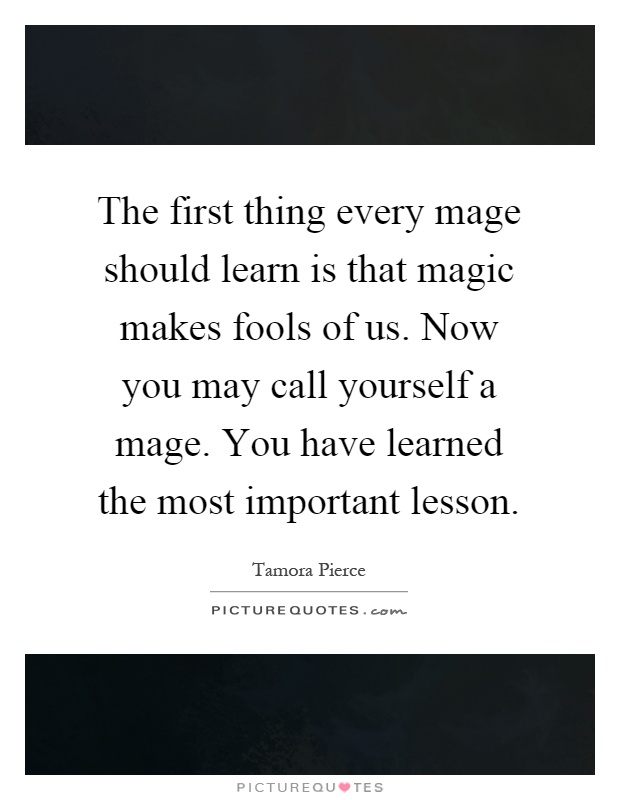 The first thing every mage should learn is that magic makes fools of us. Now you may call yourself a mage. You have learned the most important lesson Picture Quote #1
