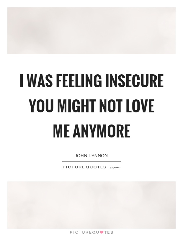 I was feeling insecure you might not love me anymore Picture Quote #1