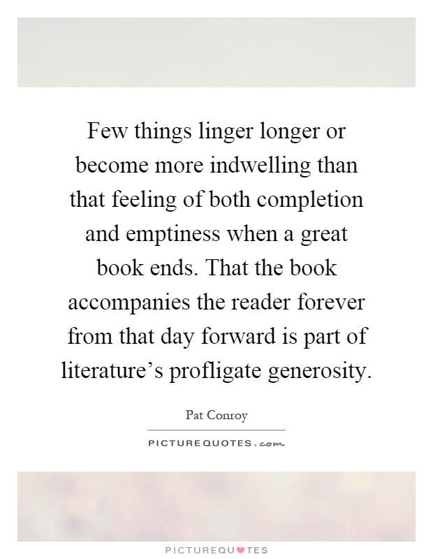Few things linger longer or become more indwelling than that feeling of both completion and emptiness when a great book ends. That the book accompanies the reader forever from that day forward is part of literature's profligate generosity Picture Quote #1