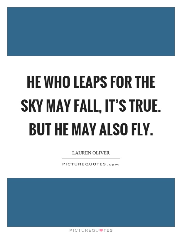 He who leaps for the sky may fall, it's true. But he may also fly Picture Quote #1