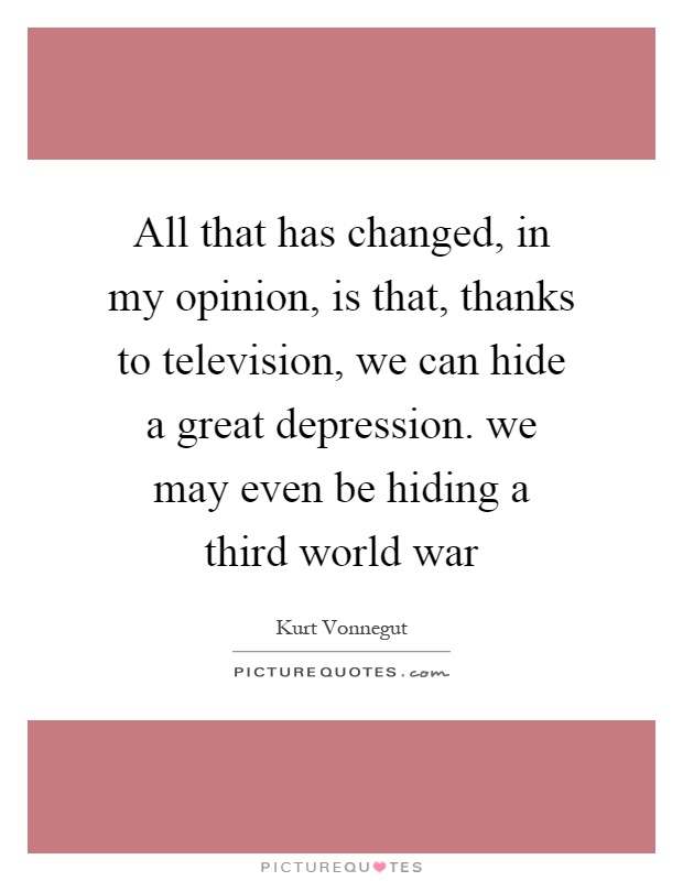 All that has changed, in my opinion, is that, thanks to television, we can hide a great depression. we may even be hiding a third world war Picture Quote #1