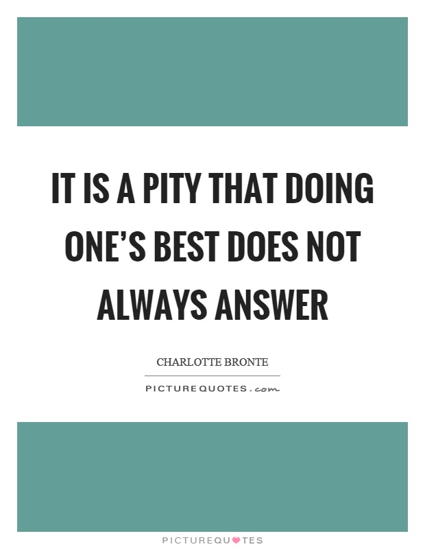 It is a pity that doing one's best does not always answer Picture Quote #1