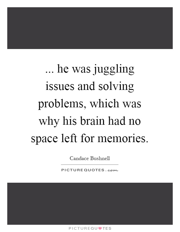 ... he was juggling issues and solving problems, which was why his brain had no space left for memories Picture Quote #1