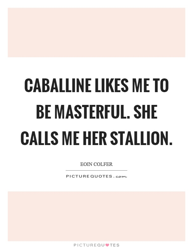 Caballine likes me to be masterful. She calls me her stallion Picture Quote #1