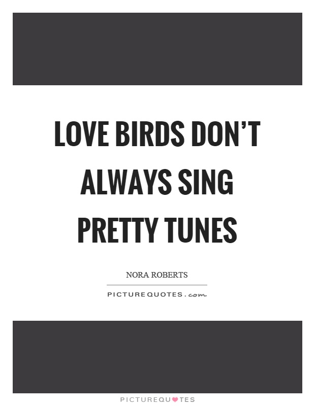 Love birds don't always sing pretty tunes Picture Quote #1
