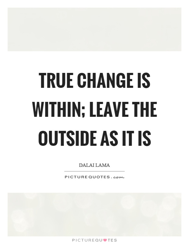 True change is within; leave the outside as it is Picture Quote #1