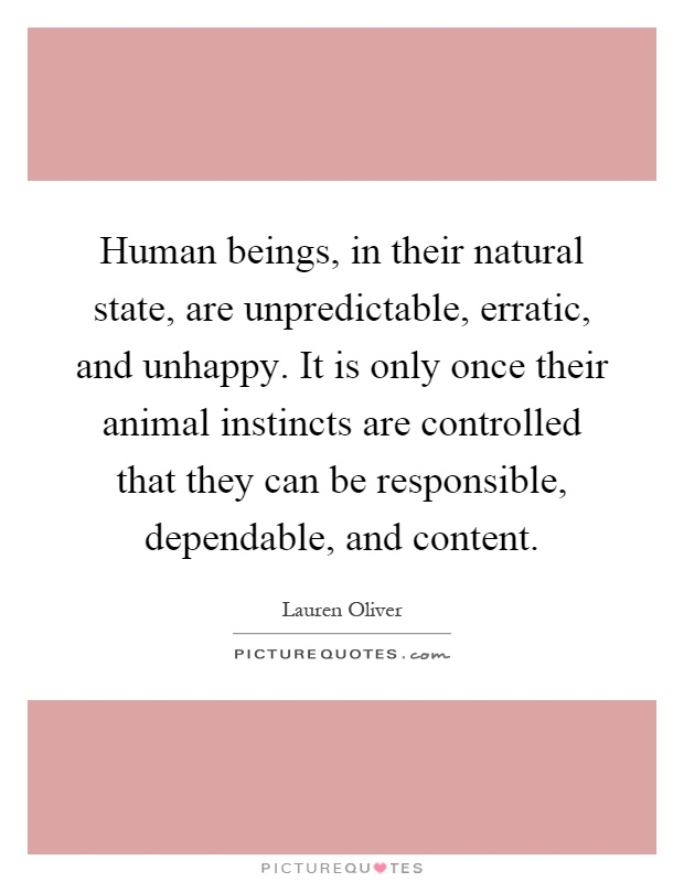 Human beings, in their natural state, are unpredictable, erratic, and unhappy. It is only once their animal instincts are controlled that they can be responsible, dependable, and content Picture Quote #1