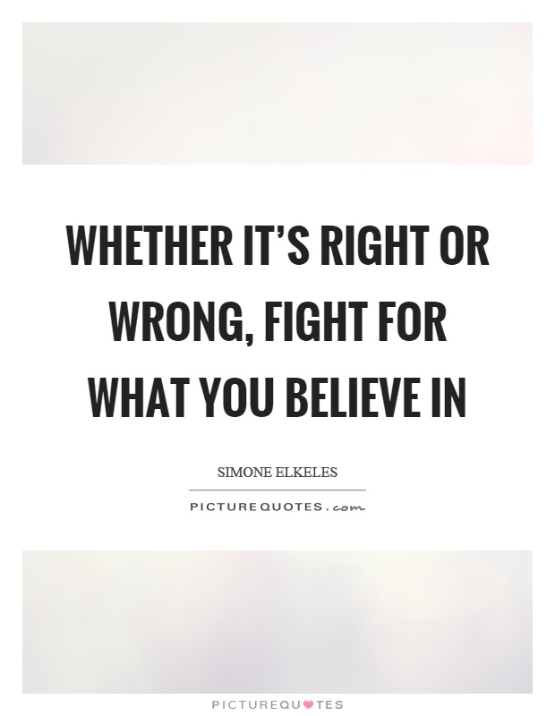 Whether it's right or wrong, fight for what you believe in Picture Quote #1