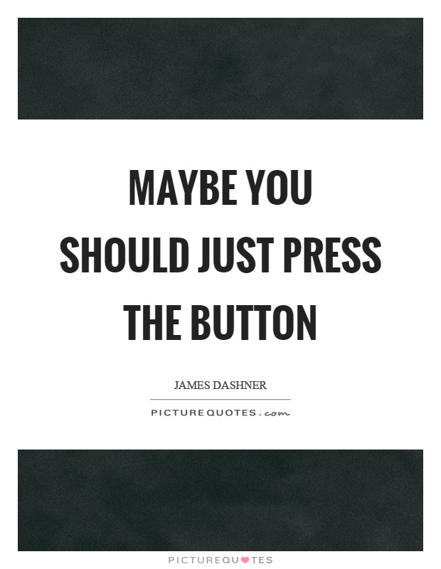 Maybe you should just press the button Picture Quote #1