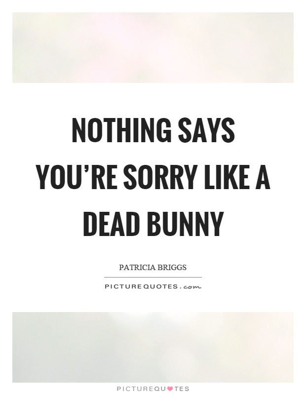 Nothing says you're sorry like a dead bunny Picture Quote #1