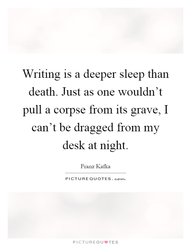Writing is a deeper sleep than death. Just as one wouldn't pull a corpse from its grave, I can't be dragged from my desk at night Picture Quote #1