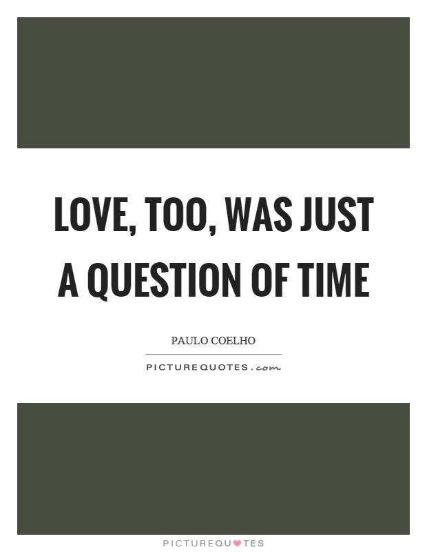 Love, too, was just a question of time Picture Quote #1