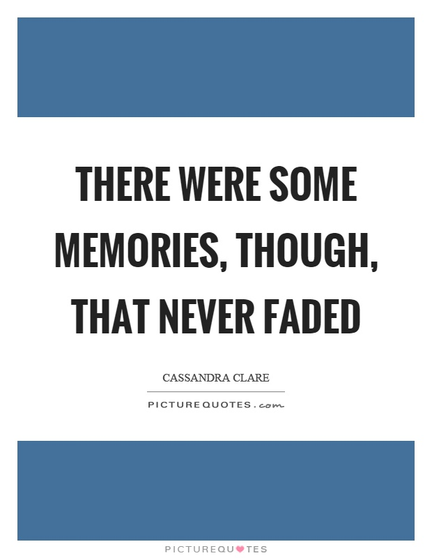 There were some memories, though, that never faded Picture Quote #1