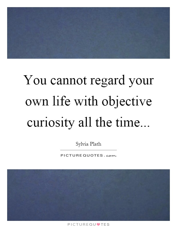 You cannot regard your own life with objective curiosity all the time Picture Quote #1