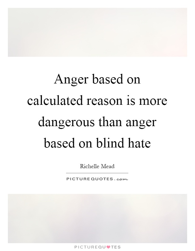 Anger based on calculated reason is more dangerous than anger based on blind hate Picture Quote #1