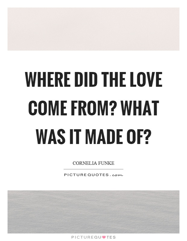 Where did the love come from? What was it made of? Picture Quote #1