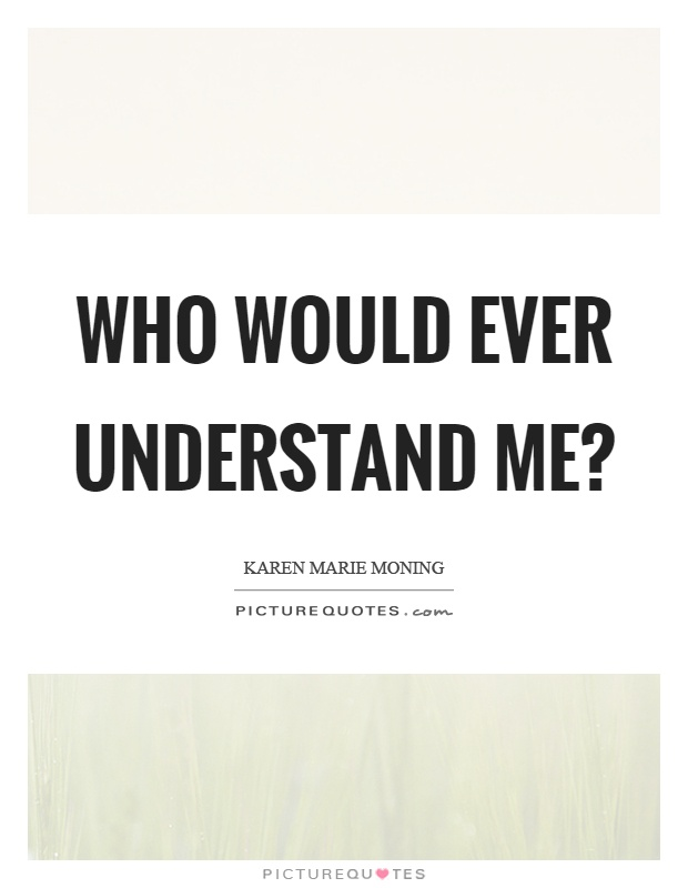 Who would ever understand me? Picture Quote #1