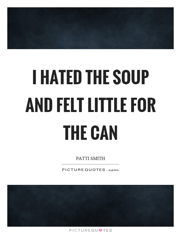 I hated the soup and felt little for the can Picture Quote #1