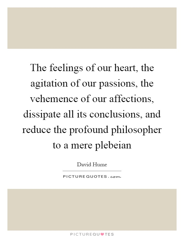 The feelings of our heart, the agitation of our passions, the vehemence of our affections, dissipate all its conclusions, and reduce the profound philosopher to a mere plebeian Picture Quote #1