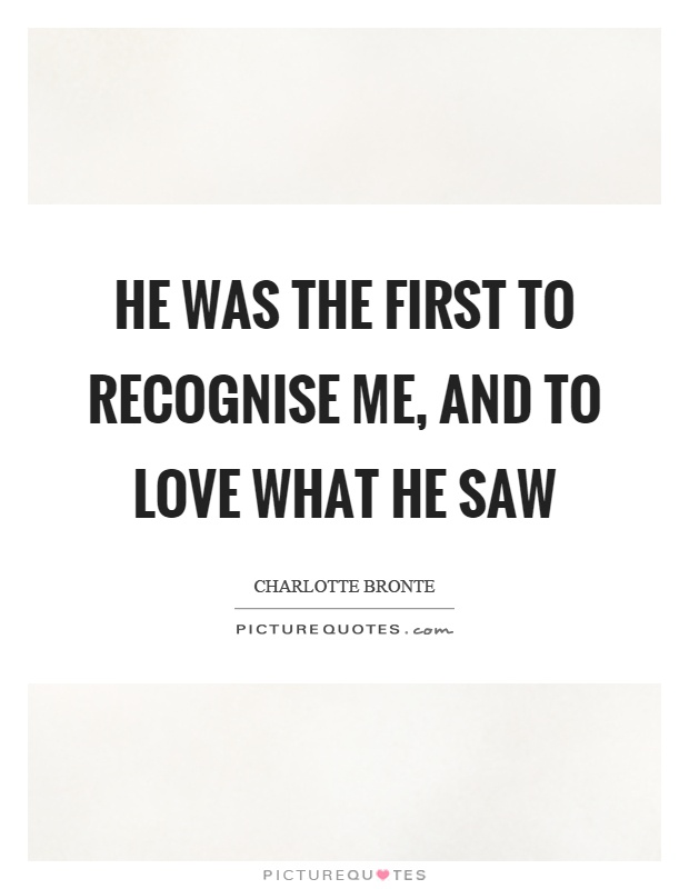 He was the first to recognise me, and to love what he saw Picture Quote #1