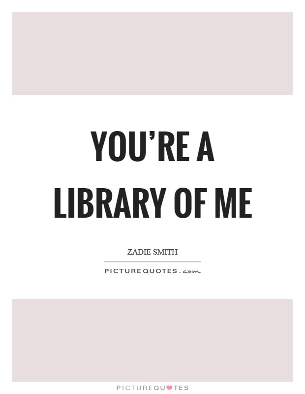 You're a library of me Picture Quote #1