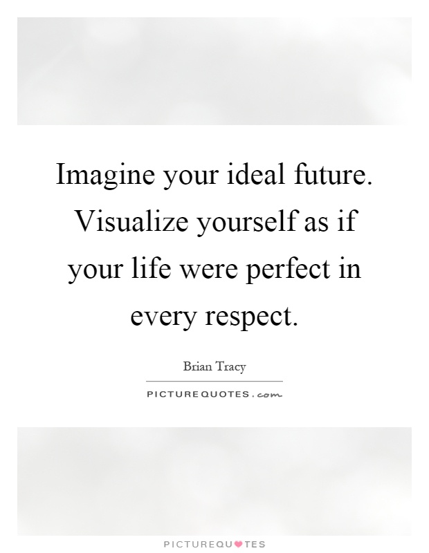 Imagine your ideal future. Visualize yourself as if your life were perfect in every respect Picture Quote #1