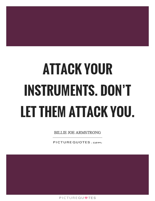 Attack your instruments. Don't let them attack you Picture Quote #1