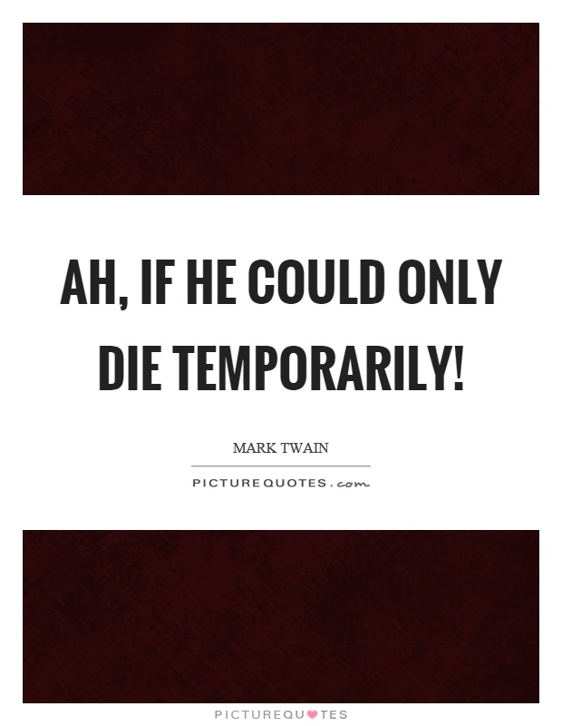 Ah, if he could only die temporarily! Picture Quote #1