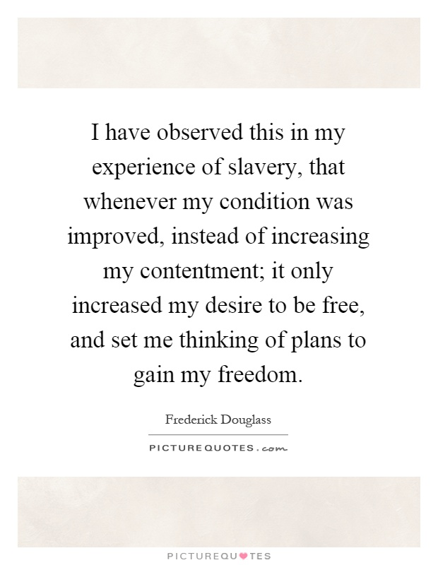I have observed this in my experience of slavery, that whenever my condition was improved, instead of increasing my contentment; it only increased my desire to be free, and set me thinking of plans to gain my freedom Picture Quote #1