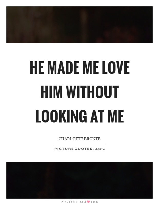 He made me love him without looking at me Picture Quote #1