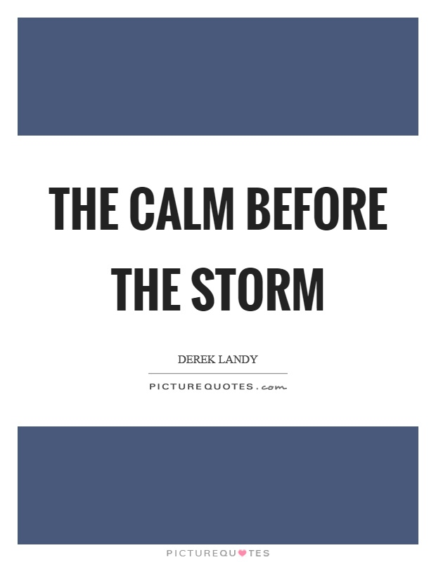 The calm before the storm Picture Quote #1