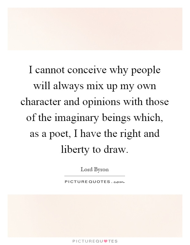 I cannot conceive why people will always mix up my own character and opinions with those of the imaginary beings which, as a poet, I have the right and liberty to draw Picture Quote #1