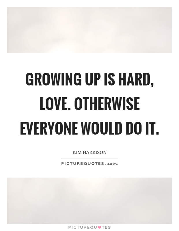 Growing up is hard, love. Otherwise everyone would do it Picture Quote #1