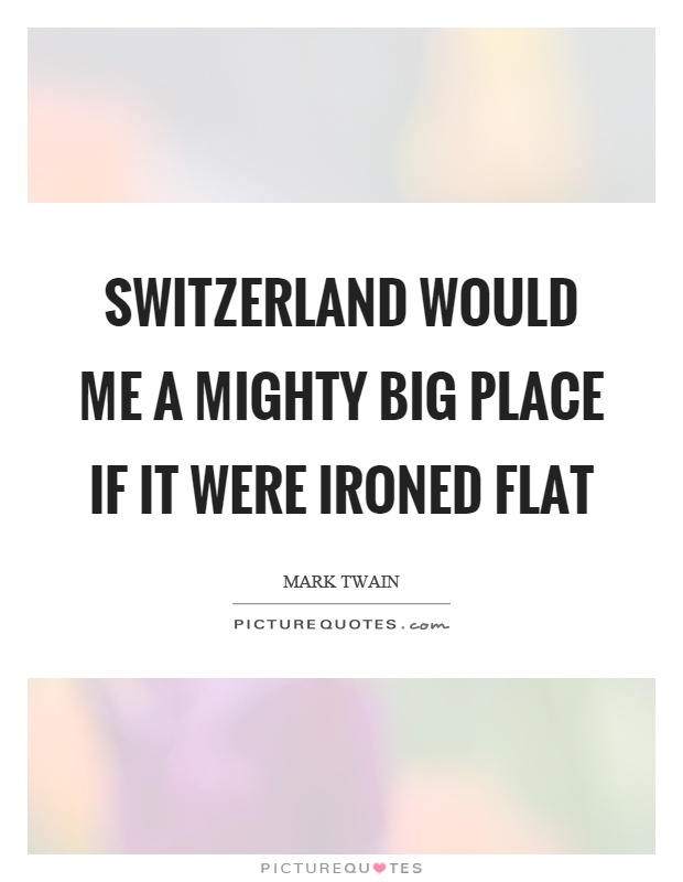 Switzerland would me a mighty big place if it were ironed flat Picture Quote #1