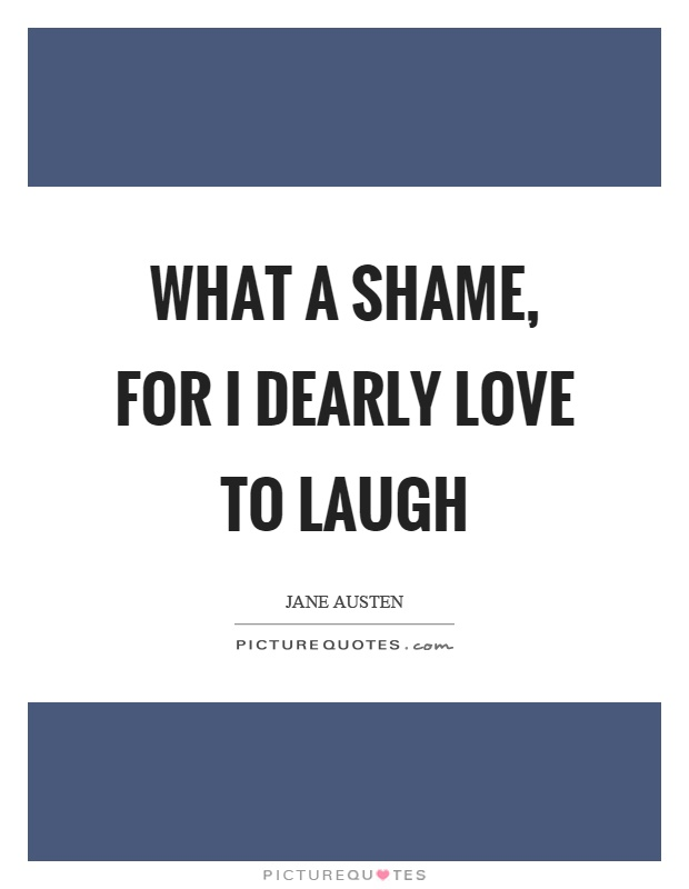 What a shame, for I dearly love to laugh Picture Quote #1