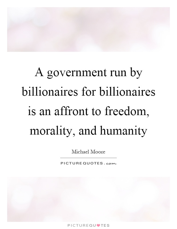 A government run by billionaires for billionaires is an affront to freedom, morality, and humanity Picture Quote #1