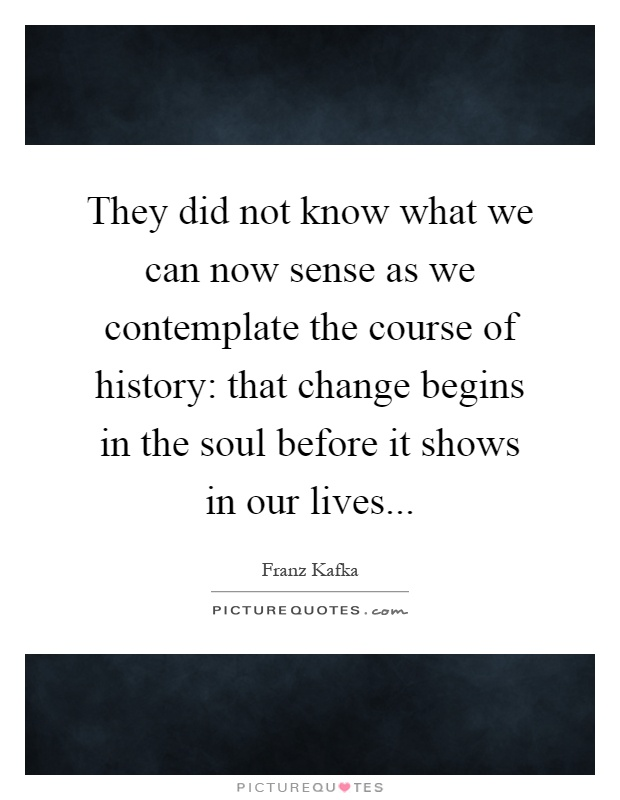 They did not know what we can now sense as we contemplate the course of history: that change begins in the soul before it shows in our lives Picture Quote #1