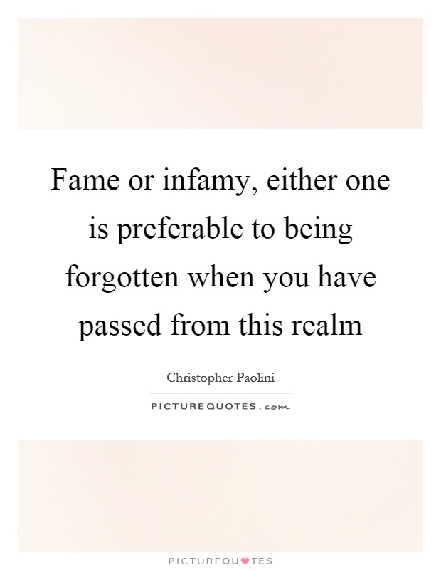 Fame or infamy, either one is preferable to being forgotten when you have passed from this realm Picture Quote #1
