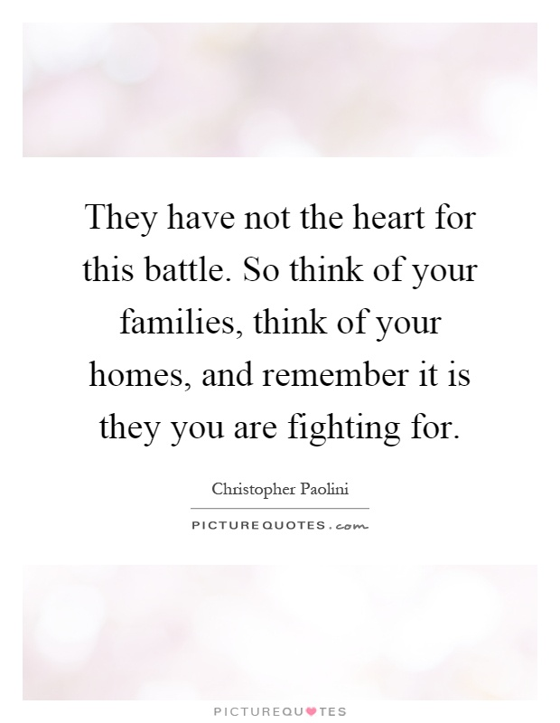 They have not the heart for this battle. So think of your families, think of your homes, and remember it is they you are fighting for Picture Quote #1