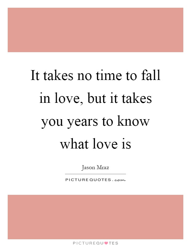 It takes no time to fall in love, but it takes you years to know what love is Picture Quote #1