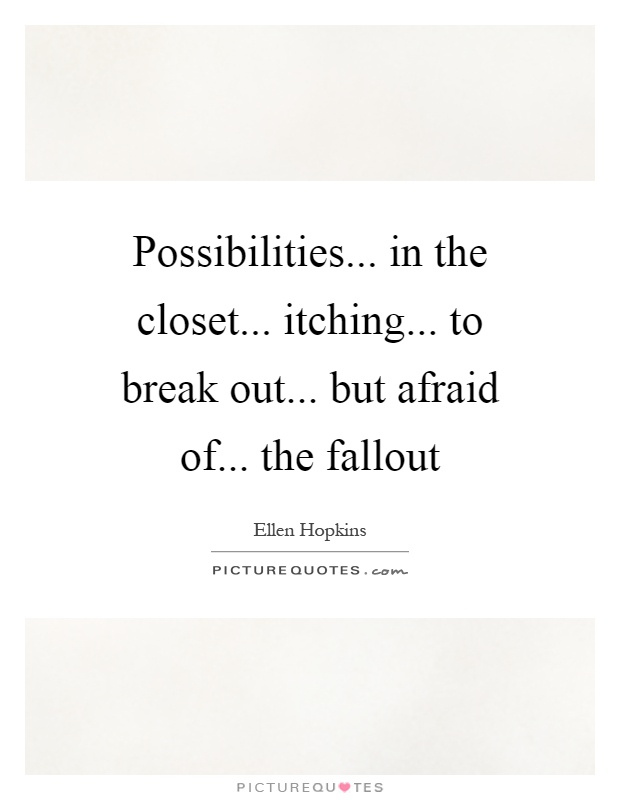 Possibilities... in the closet... itching... to break out... but afraid of... the fallout Picture Quote #1