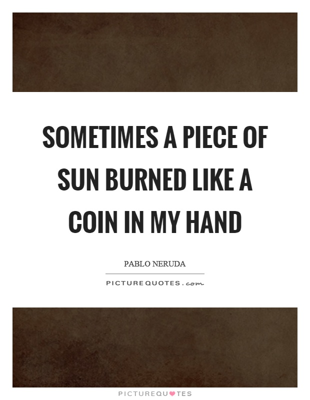 Sometimes a piece of sun burned like a coin in my hand Picture Quote #1