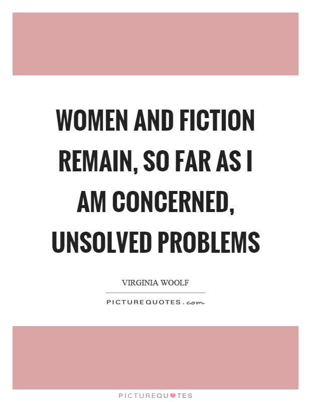 Women and fiction remain, so far as I am concerned, unsolved problems Picture Quote #1