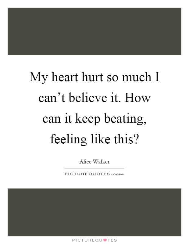 My heart hurt so much I can't believe it. How can it keep beating, feeling like this? Picture Quote #1