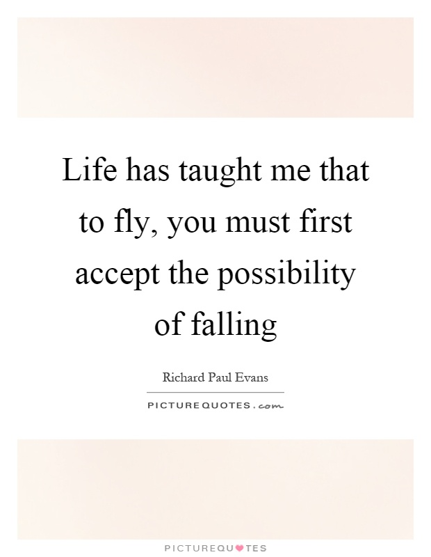 Life has taught me that to fly, you must first accept the possibility of falling Picture Quote #1