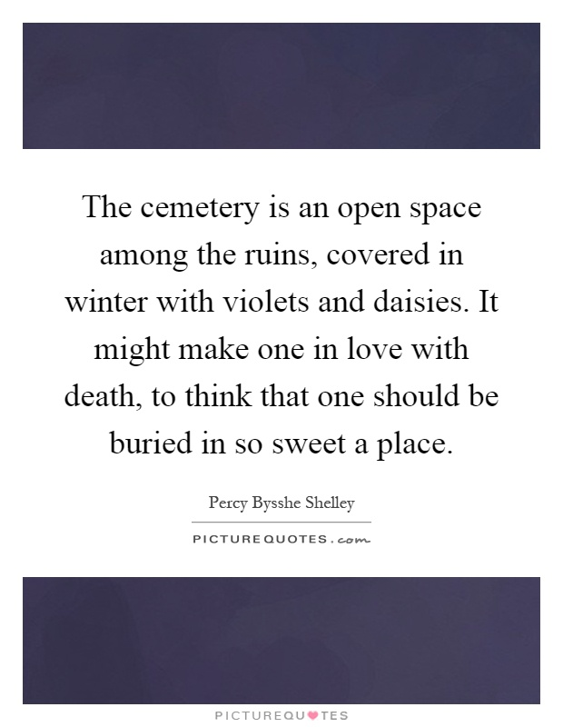 The cemetery is an open space among the ruins, covered in winter with violets and daisies. It might make one in love with death, to think that one should be buried in so sweet a place Picture Quote #1