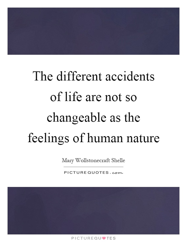 The different accidents of life are not so changeable as the feelings of human nature Picture Quote #1