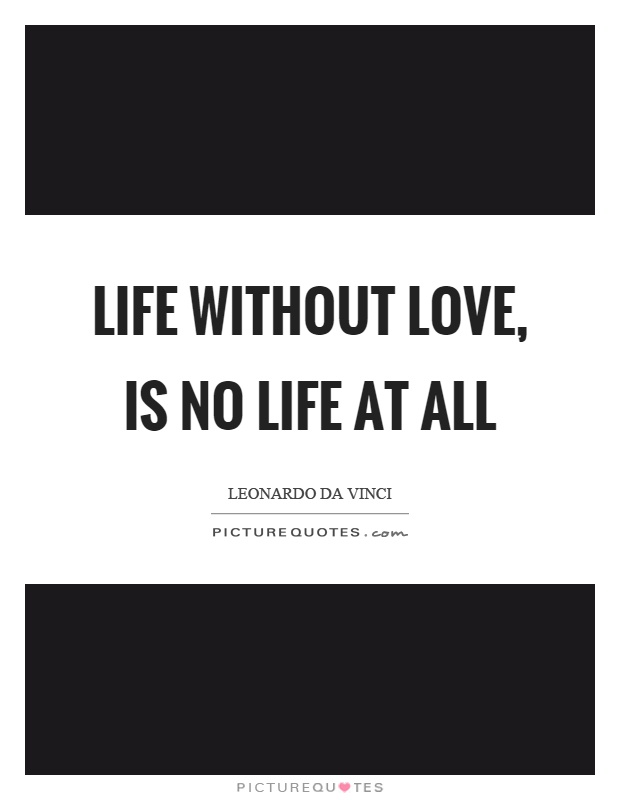 Life without love, is no life at all Picture Quote #1