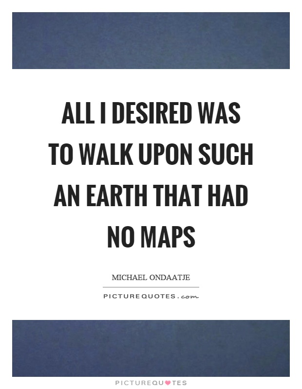 All I desired was to walk upon such an earth that had no maps Picture Quote #1