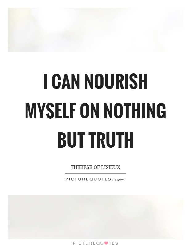 I can nourish myself on nothing but truth Picture Quote #1